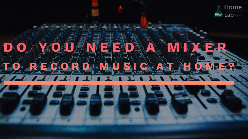 Article: Do you Need a Mixer to Record Music at Home?